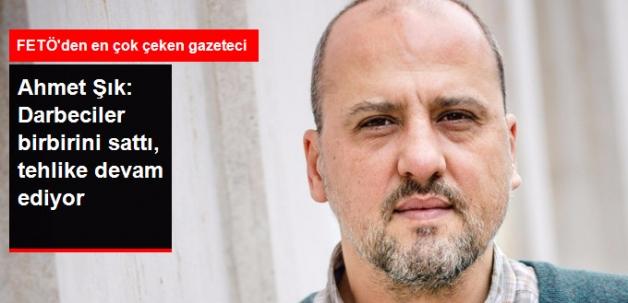 Ahmet Şık: Darbeciler Birbirini Sattı, Darbe Tehlikesi Daha Atlatılamadı