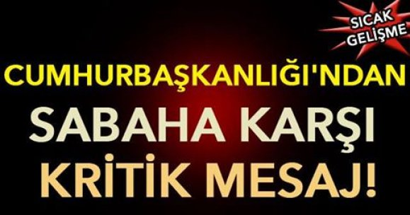 Cumhurbaşkanlığı'ndan sabaha karşı kritik mesaj!