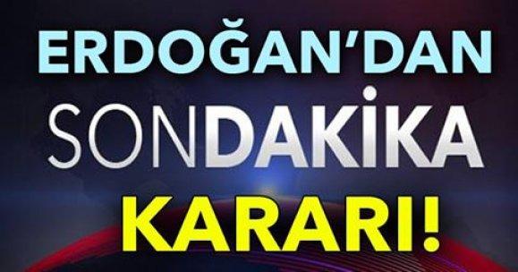 ERDOĞAN'DAN SON DAKİKA KARARI