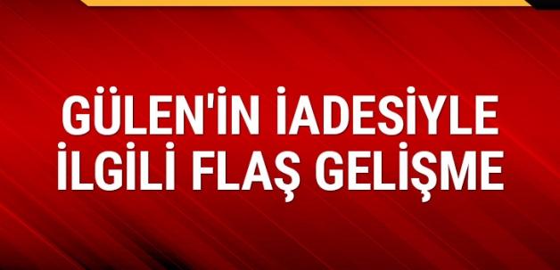 Fetullah Gülen'in iadesiyle ilgili flaş gelişme