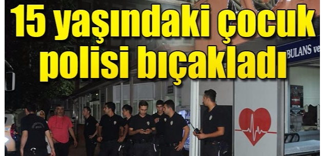 Gaziantep'te, 15 yaşındaki çocuk polis bıçakladı