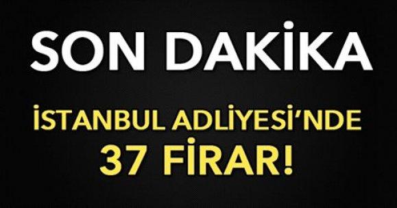 İSTANBUL ADLİYESİ'NDE 37 FİRAR!