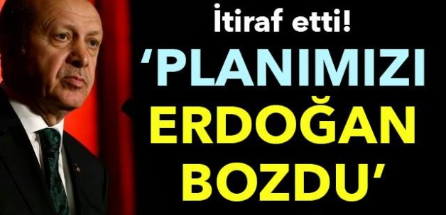 İtiraf etti! 'Planımızı Erdoğan bozdu'