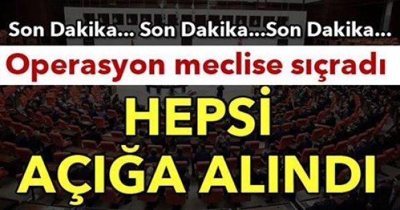 Operasyon meclise sıçradı HEPSİ AÇIĞA ALINDI