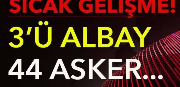 SICAK GELİŞME! 3'Ü ALBAY 44 ASKER...