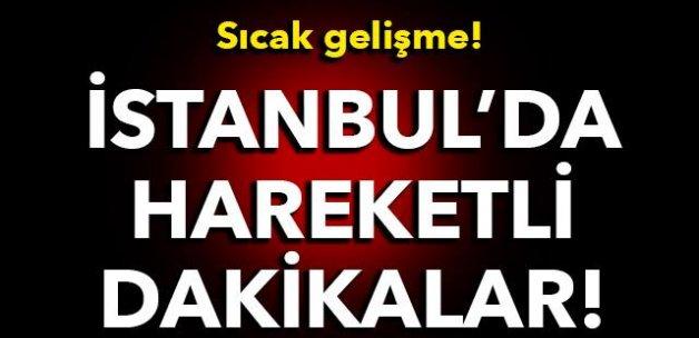 Sıcak gelişme! İstanbul'da hareketli dakikalar!
