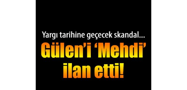 Tarihe geçen skandal! Gülen'i 'Mehdi' ilan etti