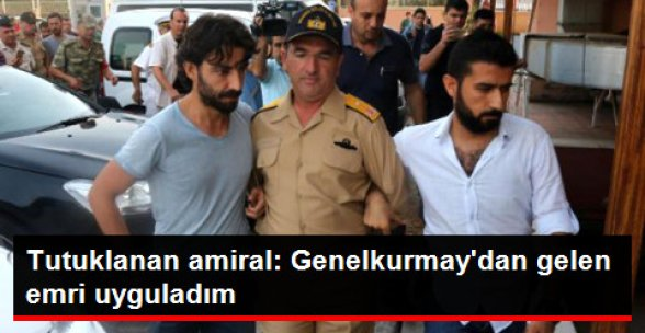Tutuklanan Amiral: Genelkurmay'dan Gelen Emri Uyguladım!