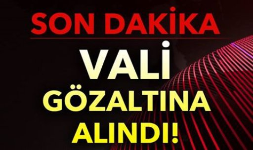 VALİ GÖZALTINA ALINDI!