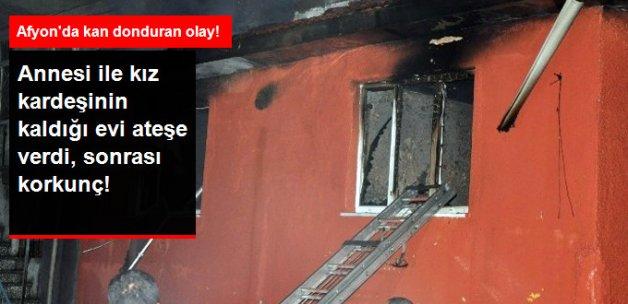 Anne ve Kız Kardeşinin Kaldığı Evi Ateşe Verdi! 2 Ölü, 1 Ağır Yaralı