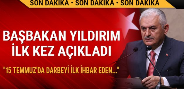 Başbakan Yıldırım ilk kez açıkladı:15 Temmuz'da darbeyi ilk ihbar eden