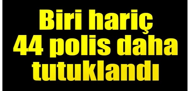 FETÖ'den 44 polis daha tutuklandı!