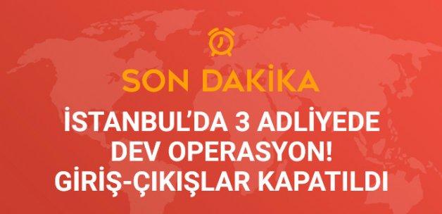 İstanbul'daki 3 Adliyeye Dev FETÖ Operasyonu! Giriş-Çıkışlar Kapatıldı