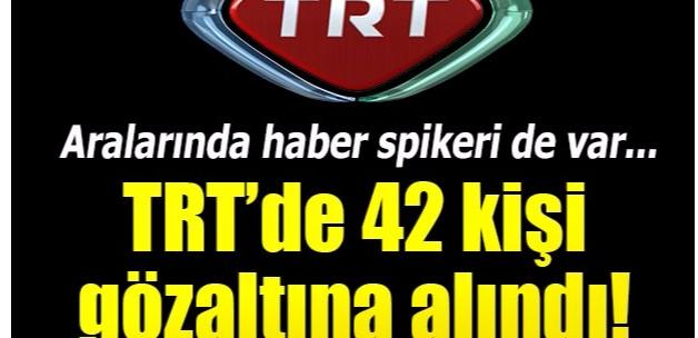 TRT çalışanı 42 kişi gözaltına alındı