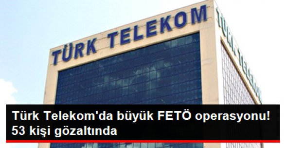 Türk Telekom'a FETÖ Operasyonu! 53 Kişi Gözaltında