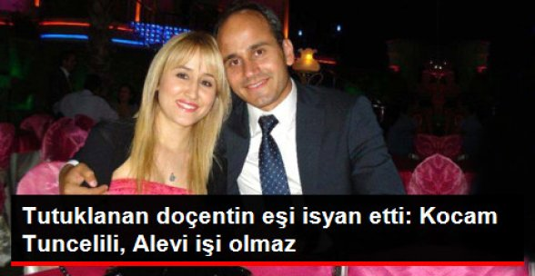 Tutuklanan Doçentin Eşi: Kocam Tuncelili, Alevi; FETÖ ile İlişkisi Olamaz