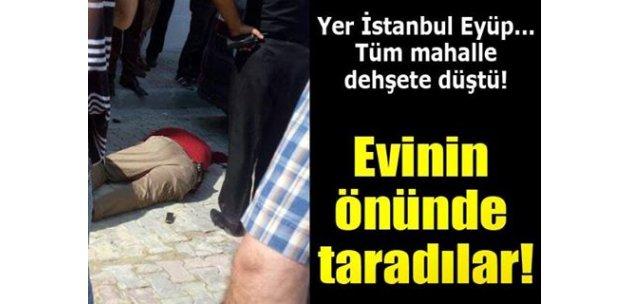 Yer İstanbul Eyüp... Tüm mahalle dehşete düştü... Evinin önünde taradılar!