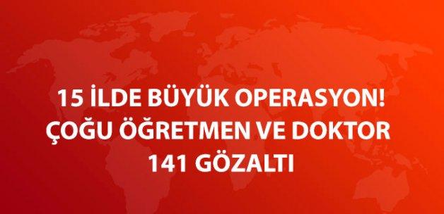 15 İlde FETÖ Operasyonu! Çoğu Öğretmen ve Doktor 141 Gözaltı