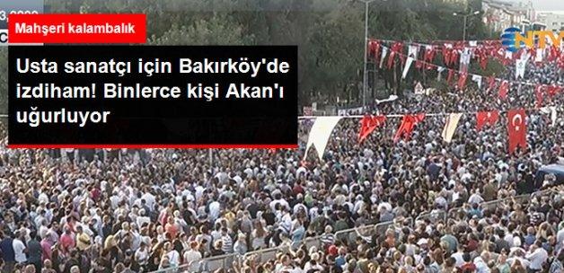 Binlerce Seveni Bakırköy'de Tarık Akan'ı Uğurluyor