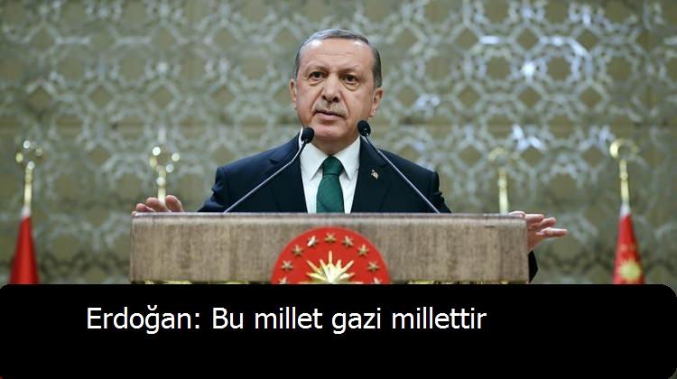 Erdoğan: Bu millet gazi millettir