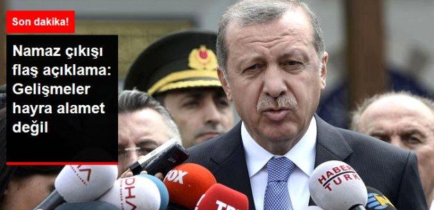 Erdoğan: Gelişmeler Hayra Alamet Değil