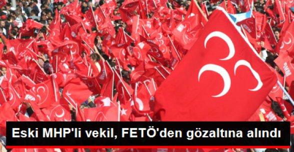Eski MHP'li Vekil, FETÖ'den Gözaltına Alındı
