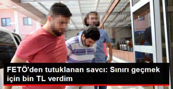 FETÖ'den Tutuklanan Cumhuriyet Savcısı: Sınırı Geçmek İçin Bin TL Verdim