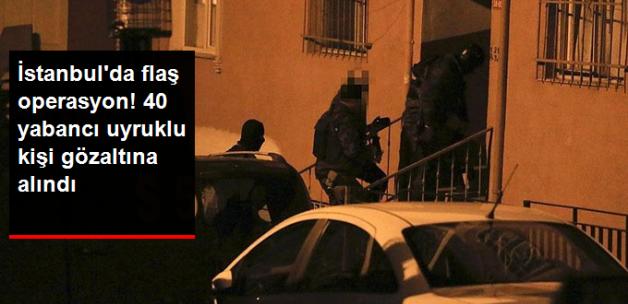 İstanbul'da IŞİD Operasyonu! 40 Yabancı Uyruklu Gözaltına Alındı