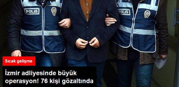 İzmir Adliyesine FETÖ Operasyonu! 76 Kişi Gözaltında