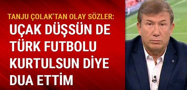 Tanju Çolak'tan olay sözler: Uçak düşsün de Türk futbolu kurtulsun diye dua ettim