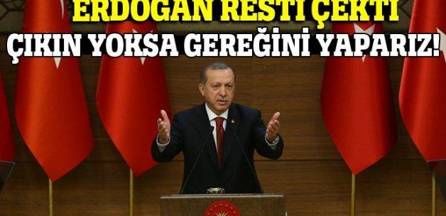 Erdoğan resti çekti: Çıkın yoksa...