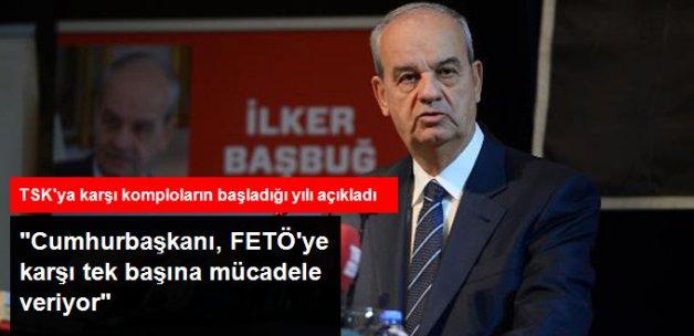 İlker Başbuğ: Cumhurbaşkanı FETÖ'ye Karşı Tek Başına Mücadele Veriyor