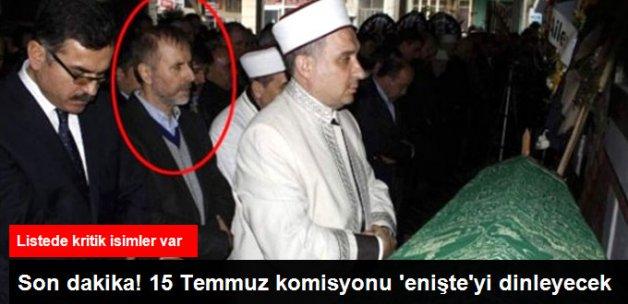 Son Dakika! 15 Temmuz Komisyonu Erdoğan'ın Eniştesini Dinleyecek