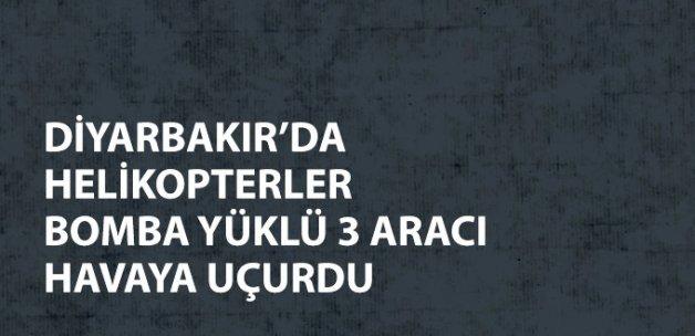 Son Dakika! Diyarbakır'da Helikopterler Bomba Yüklü 3 Aracı Patlattı