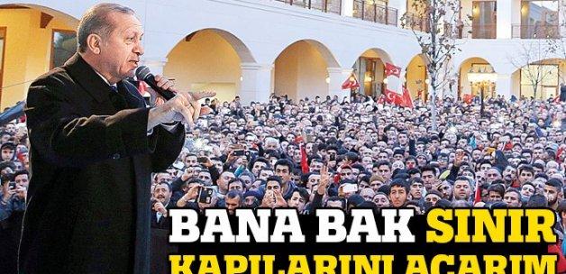 Erdoğan: Bana bak sınır kapılarını açarım