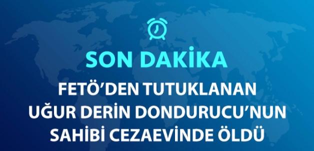 Son Dakika! FETÖ'den Tutuklu Uğur Derin Dondurucu'nun Sahibi Ünal Takmaklı Hayatını Kaybetti