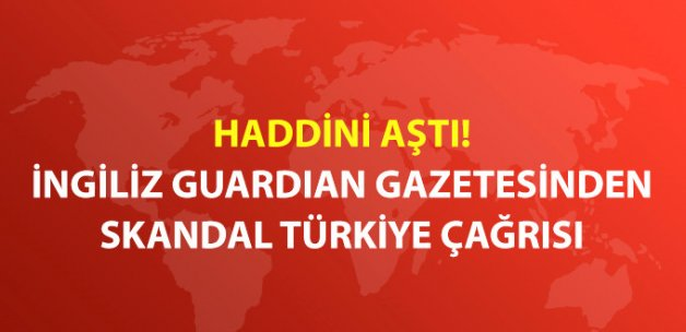 İngiliz Guardian Gazetesi'nden Skandal Türkiye Çağrısı:
