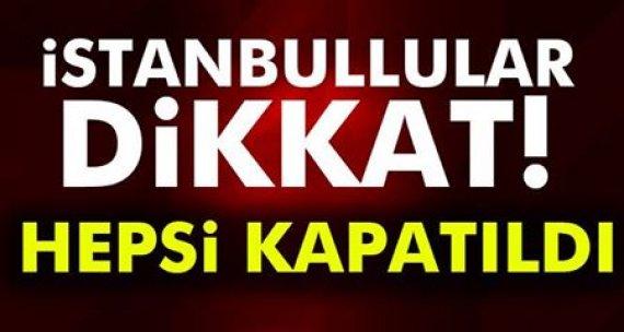İstanbullular dikkat! HEPSİ KAPATILDI...