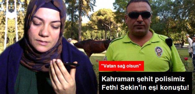 Kahraman Polis Fethi Sekin'in Eşi Konuştu: Acımız Büyük, Vatan Sağ Olsun!