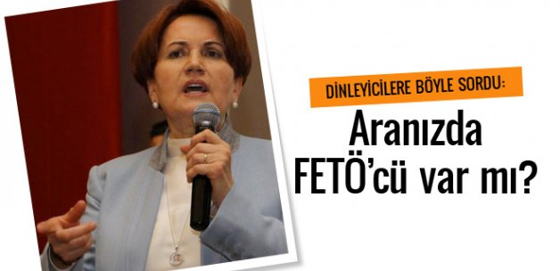 Meral Akşener: Aranızda FETÖ'cü var mı?