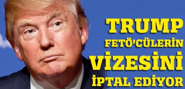 Trump FETÖ'cülerin vizesini iptal ediyor