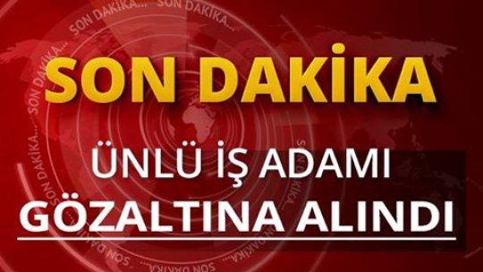 ÜNLÜ İŞ ADAMI GÖZALTINA ALINDI