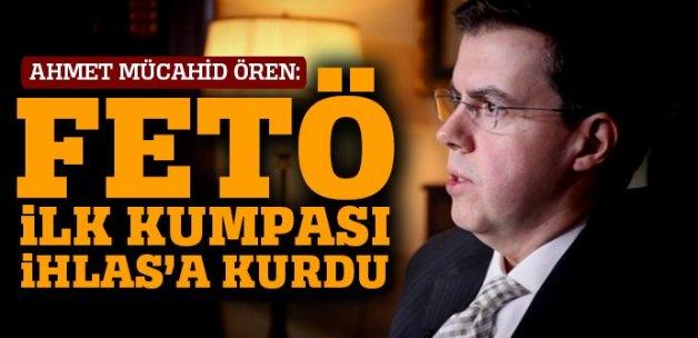 Ahmet Mücahid Ören: FETÖ ilk kumpası İhlas'a kurdu
