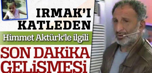 Irmak'ı katleden Himmet Aktürk'le ilgili son dakika gelişmesi!