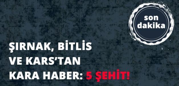 Kars, Bitlis ve Şırnak'tan Kara Haber: 5 Şehit