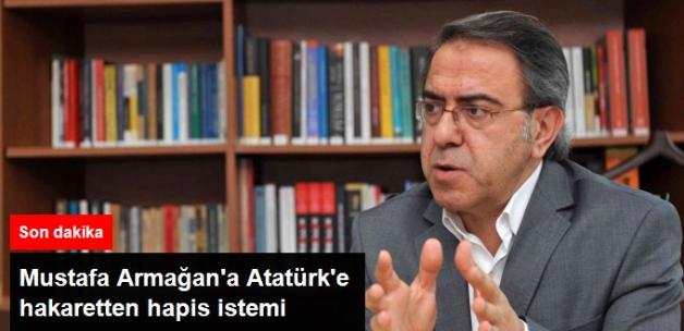 Mustafa Armağan'ın Atatürk'e Hakaretten 4,5 Yıl Hapsi İstendi