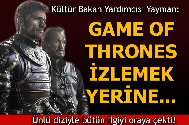 Yayman:  'Game Of Thrones' izlemek yerine buraları görsünler
