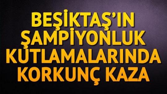 Beşiktaş'ın şampiyonluk kutlamalarında korkunç kaza