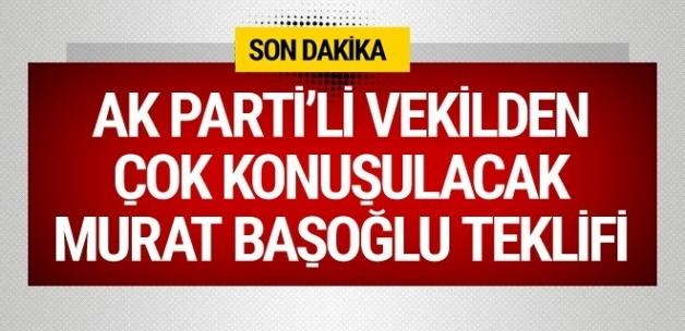 AK Parti'li vekilden Murat Başoğlu teklifi