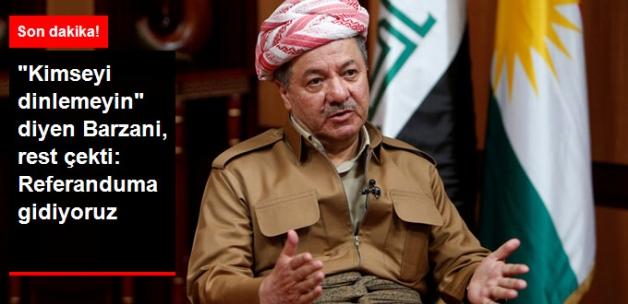 Barzani, Rest Çekti: Kimsenin Sözünü Dinlemeyin, Referanduma Gidiyoruz
